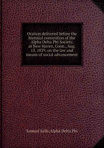 Alpha Delta Phi, Samuel Eells Oration delivered before the biennial convention of the Alpha Delta Phi Society, at New Haven, Conn., Aug. 15, 1839, on the law and means of social advancement alpha phi alpha a legacy of greatness the demands of transcendence