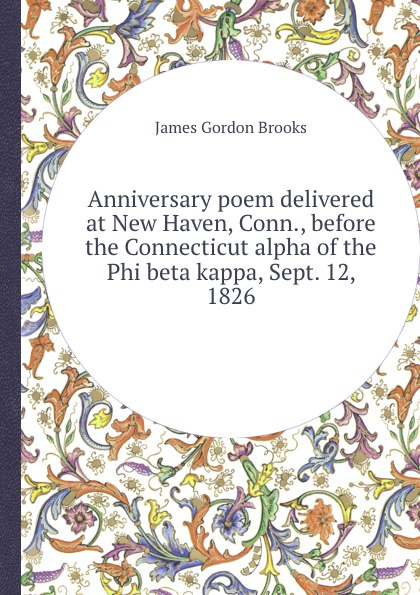 J.G. Brooks Anniversary poem delivered at New Haven, Conn., before the Connecticut alpha of the Phi beta kappa, Sept. 12, 1826 james gates percival poem delivered before the connecticut alpha of the phi beta kappa society september 13 1825