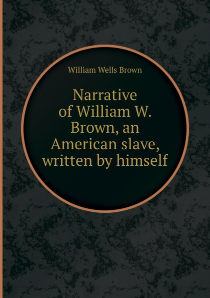 W.W. Brown Narrative of William W. Brown, an American slave, written by himself