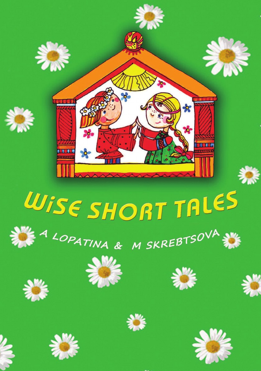 Alexandra Lopatina, Maria Skrebtsova, Rebecca Albiston Wise short tales a lopatina m skrebcova the eternal wisdom of fairy tales a series of wise tales volume 1