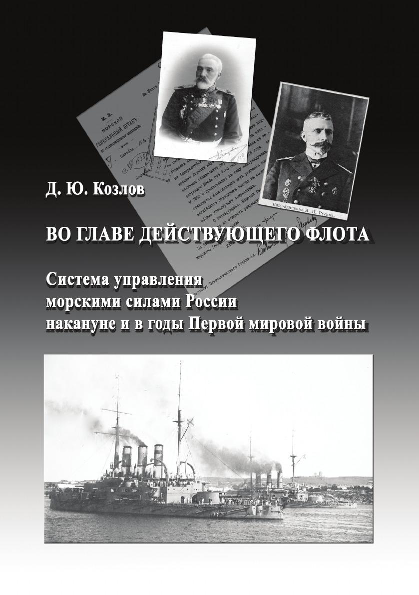 Д.Ю. Козлов Во главе действующего флота. Система управления морскими силами России накануне и в годы Первой мировой войны
