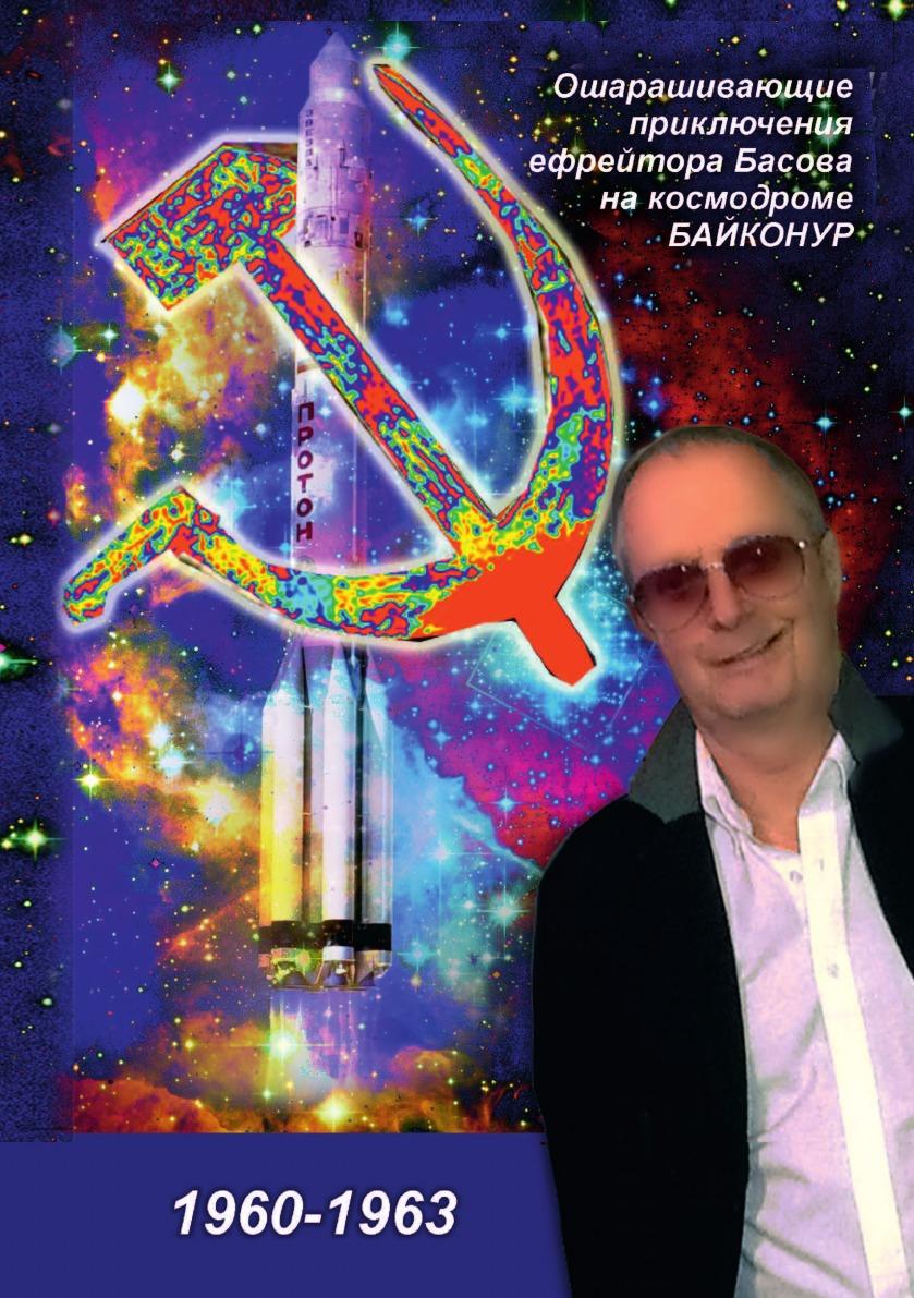 Вадим Басов Ошарашивающие приключения Вадима Басова на космодроме БАЙКОНУР (1960-1963)