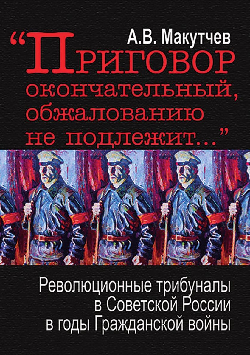 Макутчев А.В. .Приговор окончательный, обжалованию не подлежит... революционные трибуналы в Советской России в годы Гражданской войны