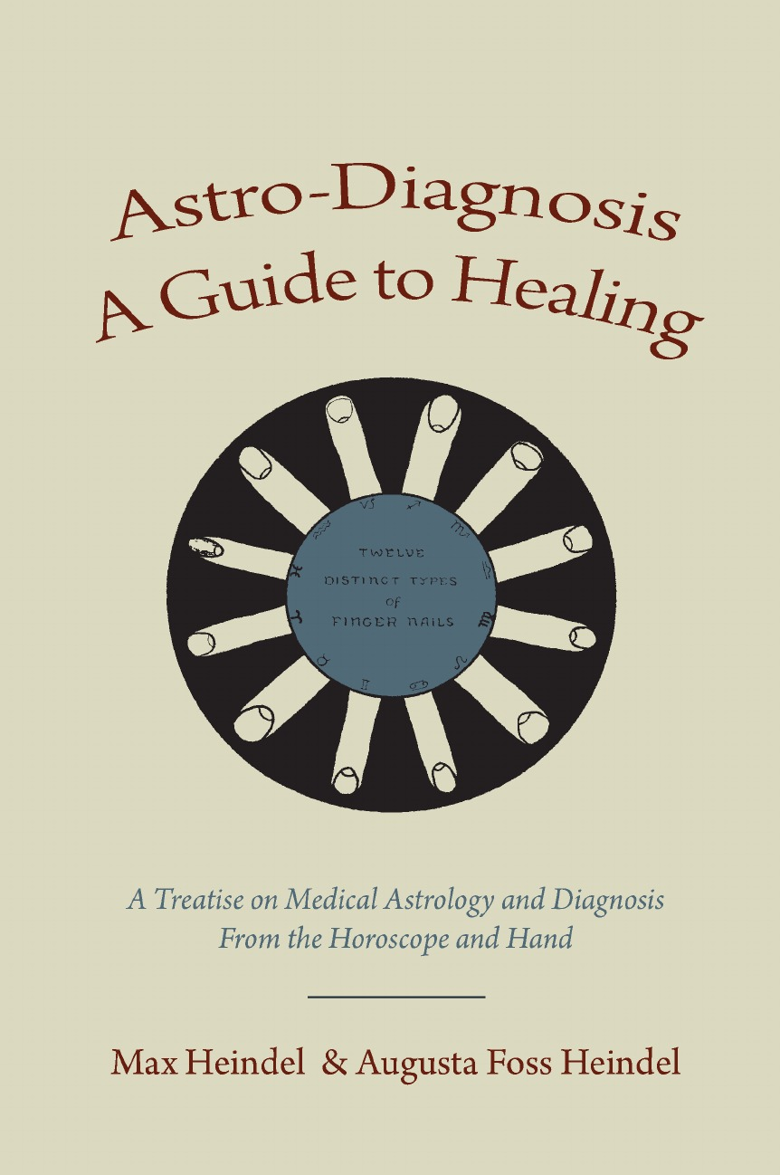 Max Heindel, Augusta Foss Heindel Astro-Diagnosis A Guide to Healing. A Treatise on Medical Astrology and Diagnosis From the Horoscope and Hand max heindel augusta foss heindel astro diagnosis a guide to healing a treatise on medical astrology and diagnosis from the horoscope and hand