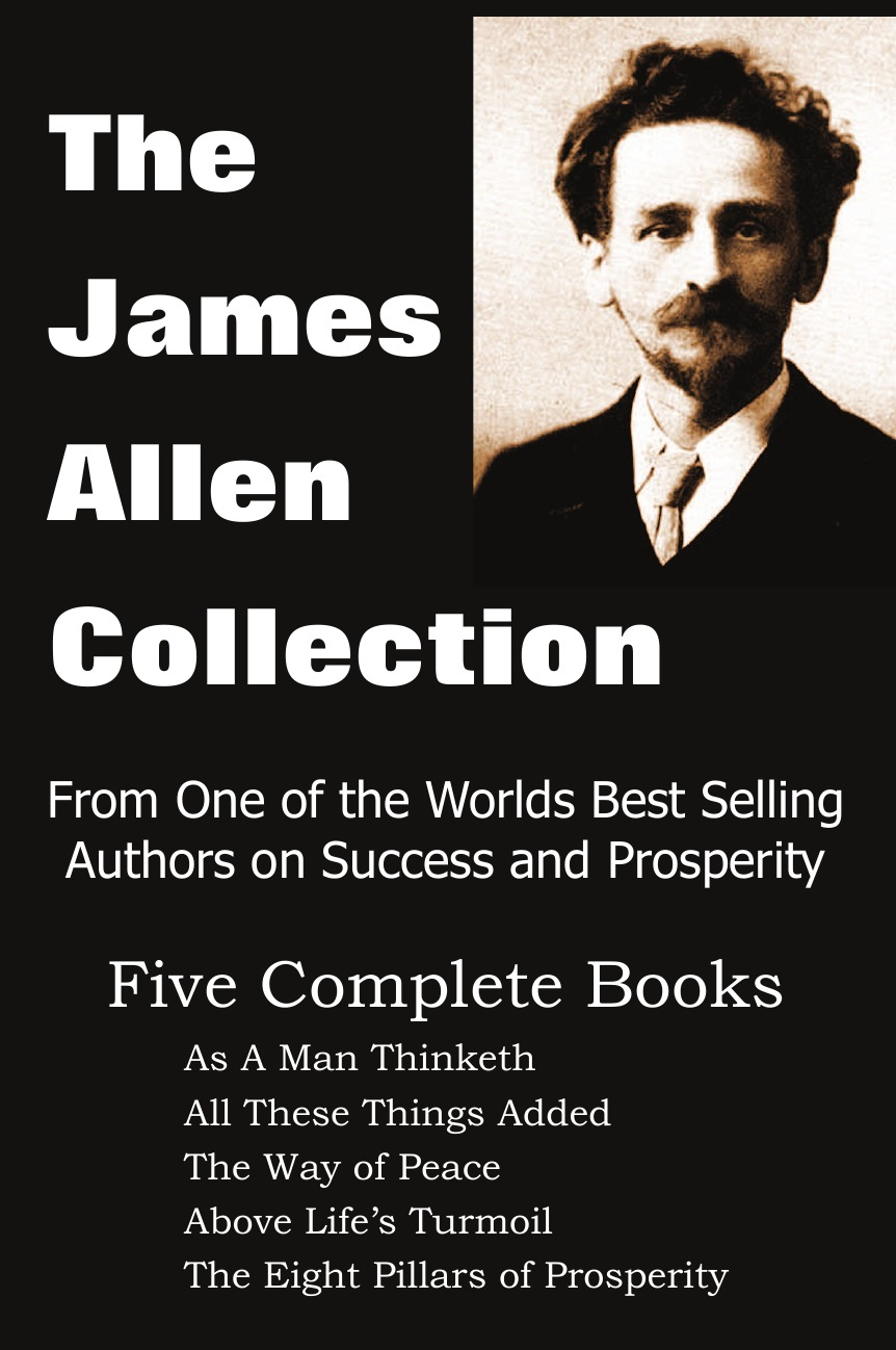 The James Allen Collection. As a Man Thinketh, All These Things Added, the Way of Peace, Above Life's Turmoil, the Eight Pillars of Prosperity