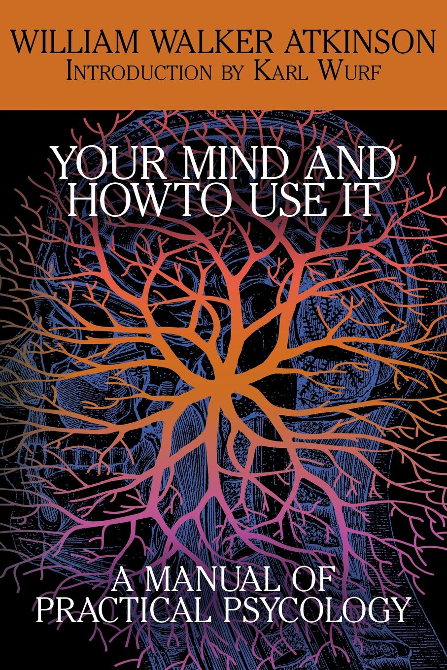William Walker Atkinson Your Mind and How to Use It. A Manual of Practical Psychology atkinson william walker your mind and how to use it a manual of practical psychology