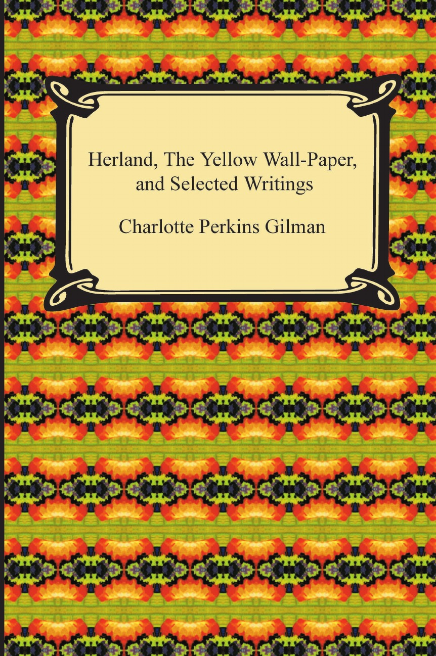 Charlotte Perkins Gilman Herland, the Yellow Wall-Paper, and Selected Writings gilman charlotte perkins herland
