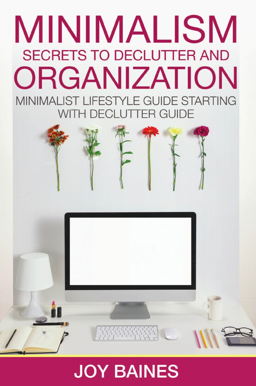 Joy Baines Minimalism. Secrets to Declutter and Organization michael burchell the great workplace how to build it how to keep it and why it matters