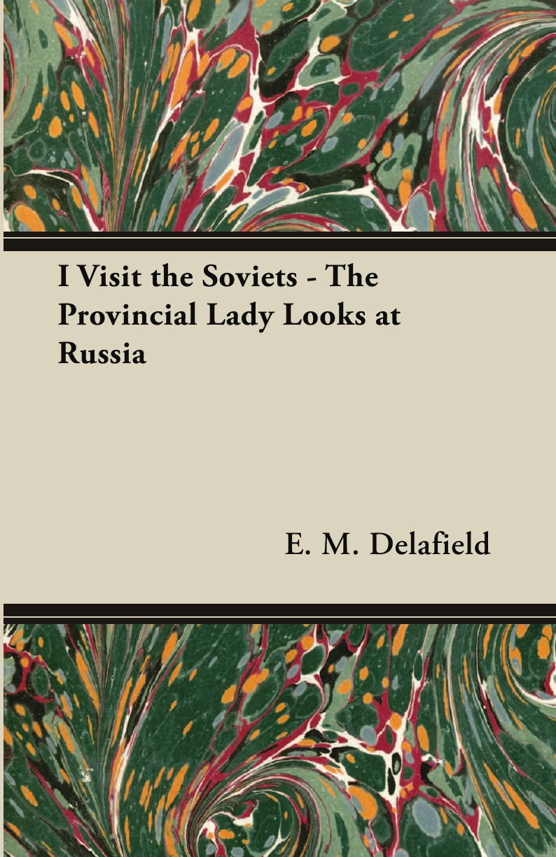 E. M. Delafield I Visit the Soviets - The Provincial Lady Looks at Russia charles g hunter russia being a complete picture of that empire