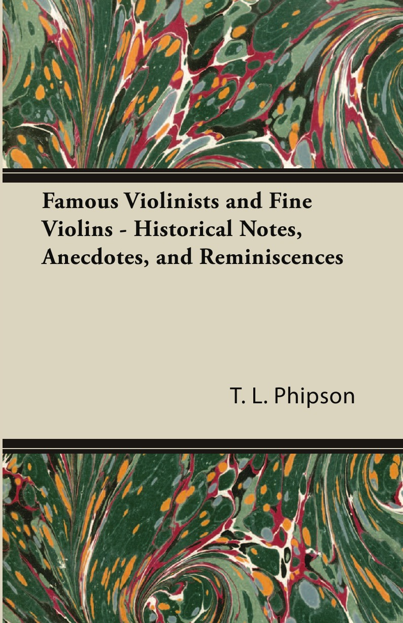 Фото - T. L. Phipson Famous Violinists and Fine Violins - Historical Notes, Anecdotes, and Reminiscences andre rieu magic of the violin