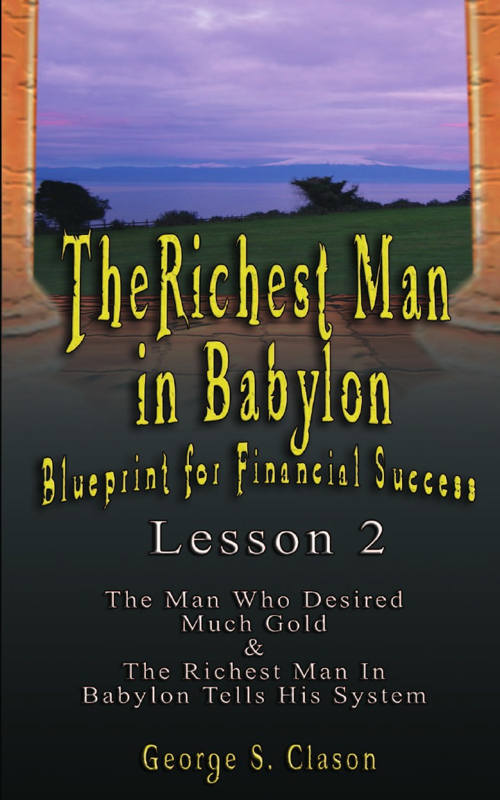 George Samuel Clason The Richest Man in Babylon. Blueprint for Financial Success - Lesson 2: Seven Remedies for a Lean Purse, the Debate of Good Luck . the Five Laws O bill george seven lessons for leading in crisis
