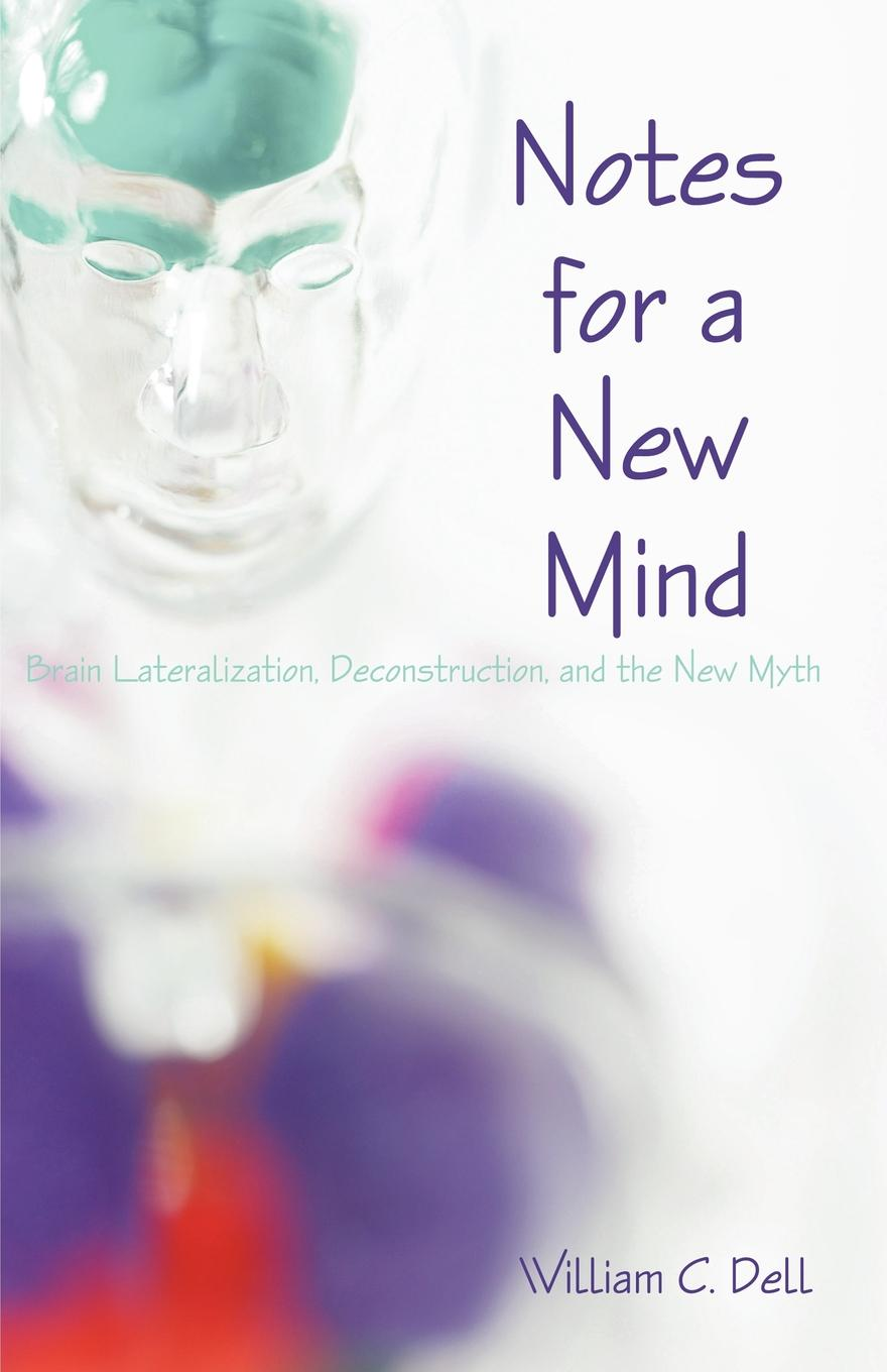 Фото - William C. Dell Notes for a New Mind. Brain Lateralization, Deconstruction, and the New Myth wai yee chen neuroinvesting build a new investing brain
