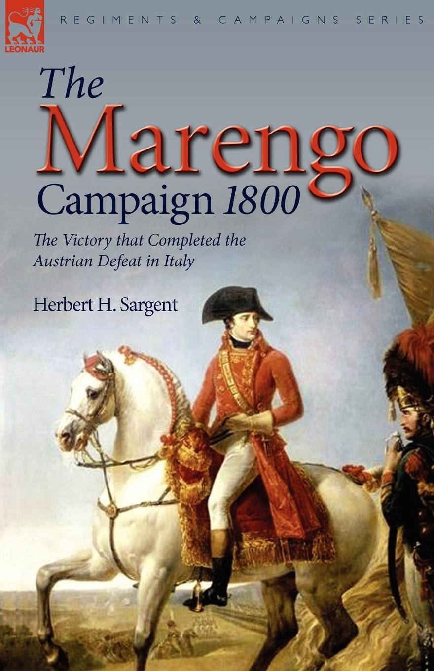лучшая цена Herbert H. Sargent The Marengo Campaign 1800. the Victory that Completed the Austrian Defeat in Italy