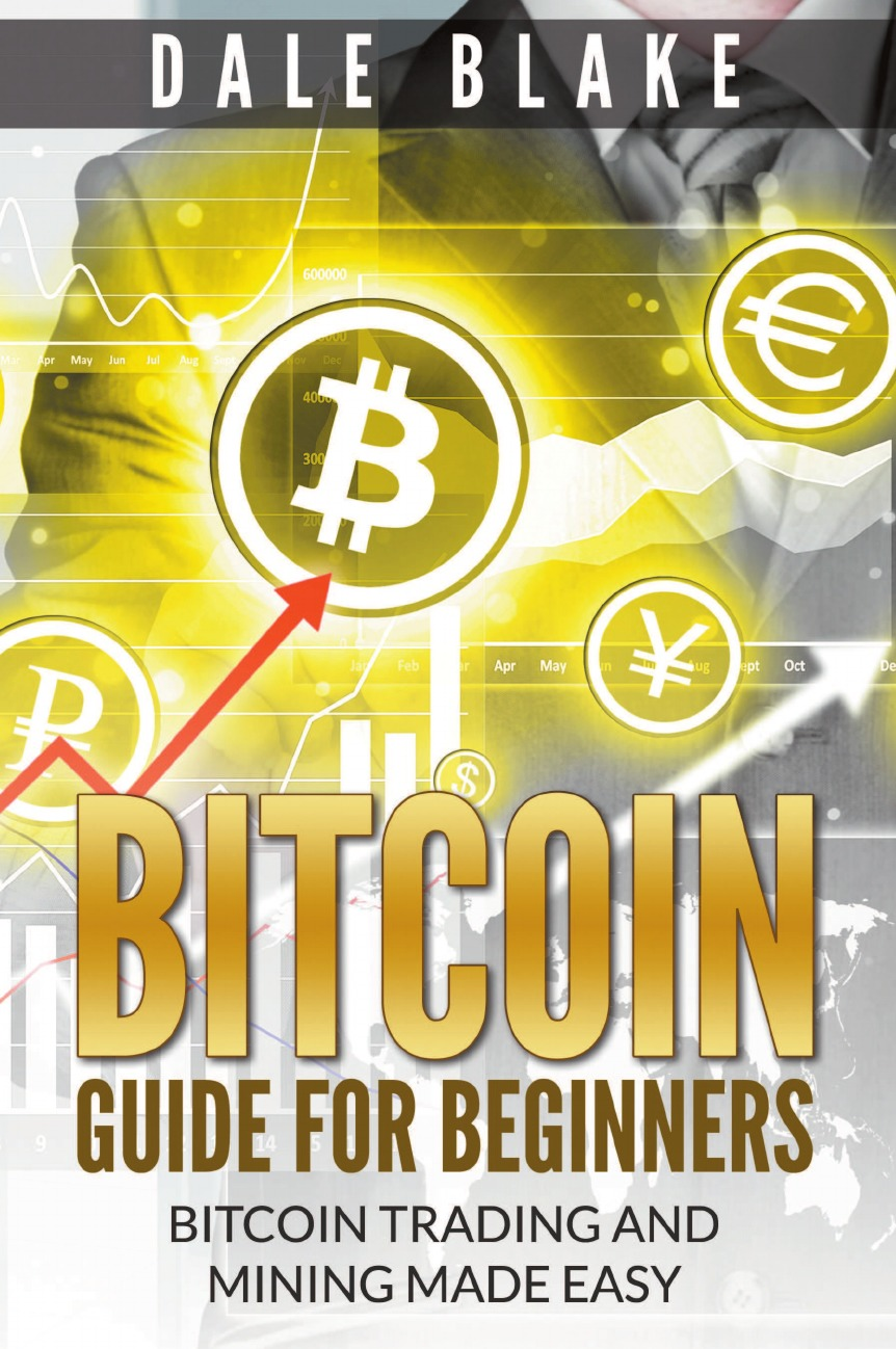 где купить Dale Blake Bitcoin Guide For Beginners. Bitcoin Trading and Mining Made Easy по лучшей цене