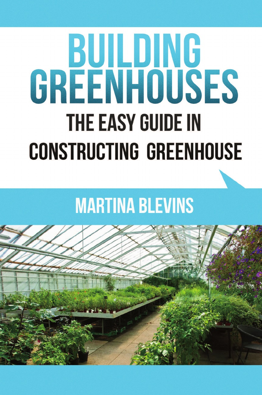 Martina Blevins Building Greenhouses. The Easy Guide for Constructing Your Greenhouse: Helpful Tips for Building Your Own Greenhouse greenhouse gardening