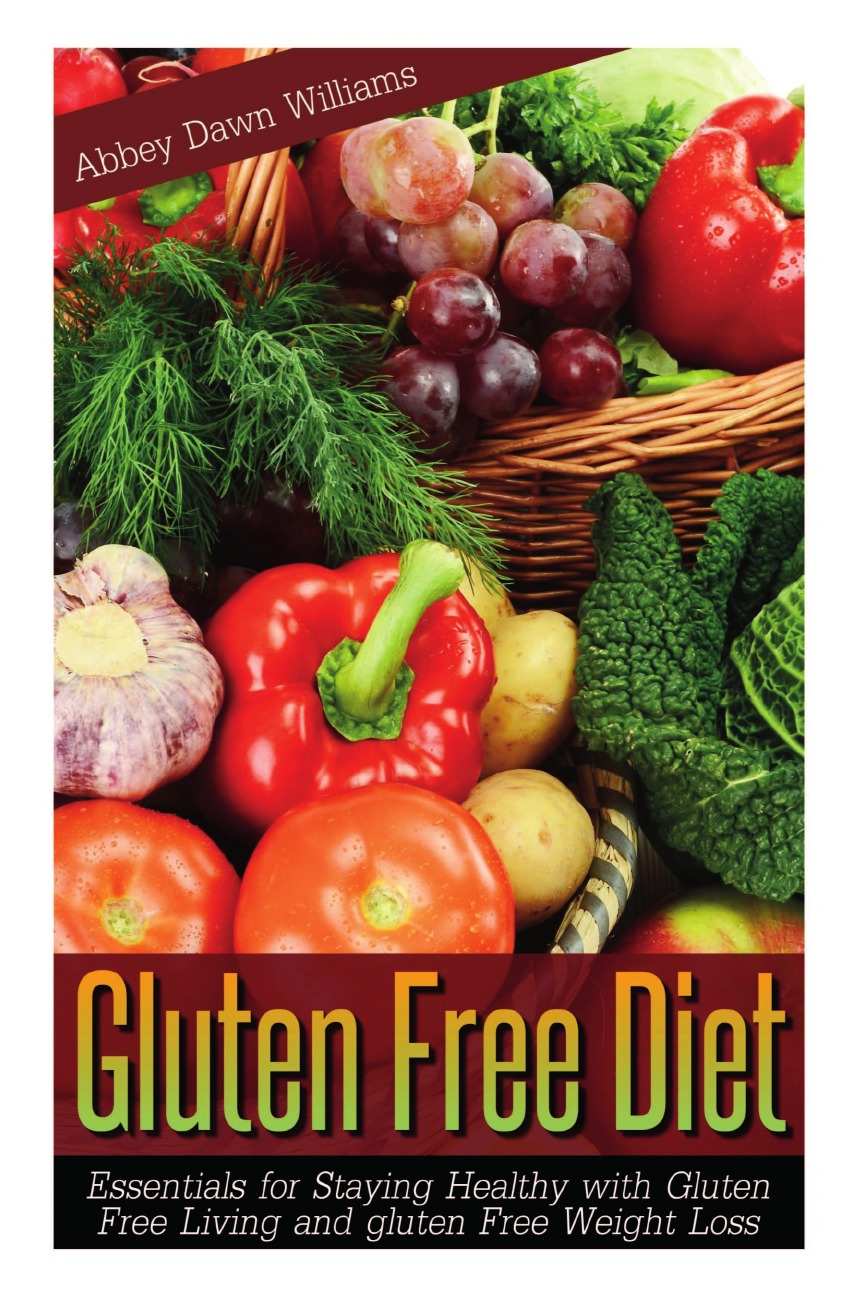 Williams Abbey Dawn Gluten Free Diet. Essentials for Staying Healthy with Gluten Free Living and Gluten Free Weight Loss gluten free bible