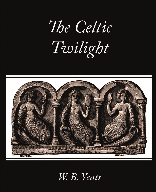 B. Yeats W. B. Yeats, W. B. Yeats The Celtic Twilight yeats w the celtic twilight isbn 9785521055517
