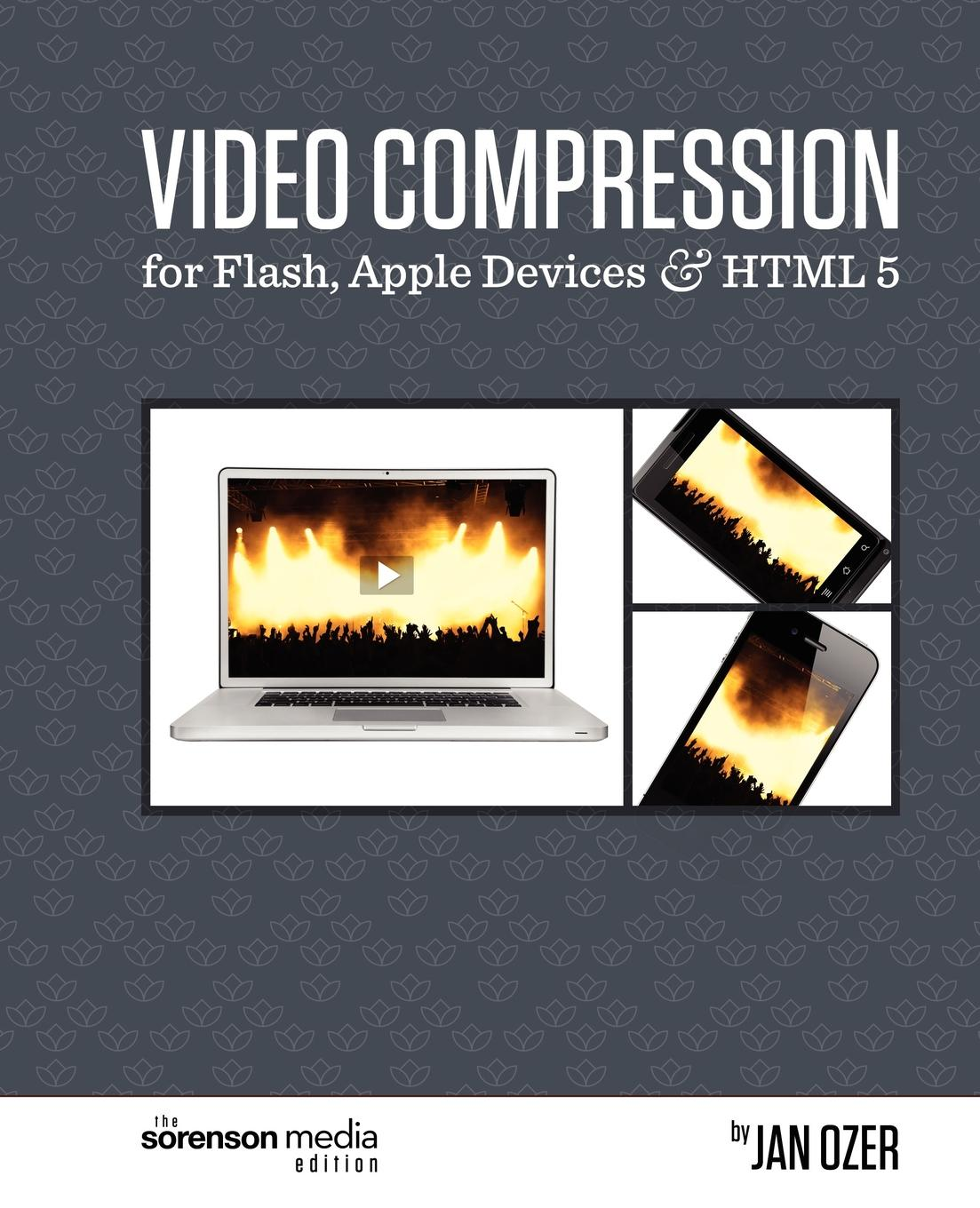 Jan Ozer Video Compression for Flash, Apple Devices and HTML5. The Sorenson Media Edition