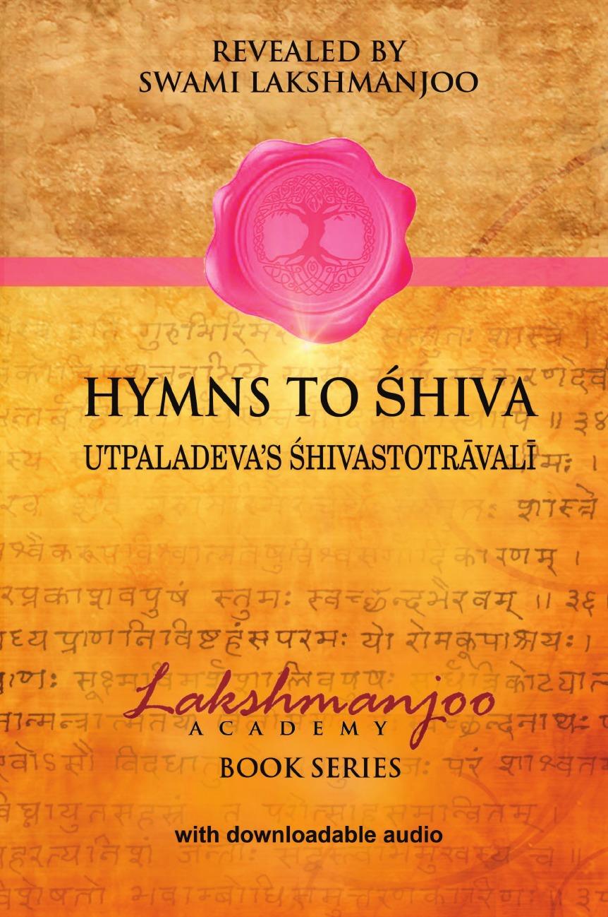 Swami Lakshmanjoo Hymns to Shiva. Songs of Devotion in Kashmir Shaivism; Utpaladeva.s Shivastotravali swami sukhabodhananda shiva sutras