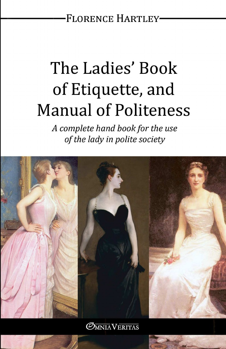 Florence Hartley The Ladies. Book of Etiquette, and Manual of Politeness abbé d ancourt the lady s preceptor or a letter to a young lady of distinction upon politeness