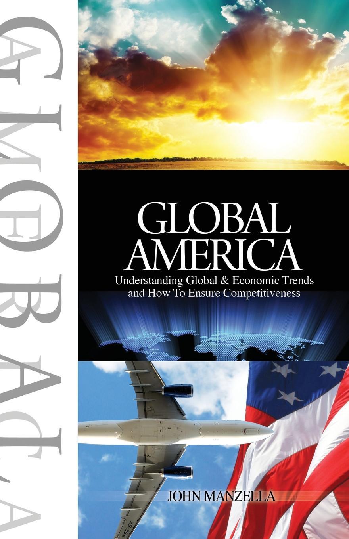 John Manzella Global America. Understanding Global and Economic Trends and How To Ensure Competitiveness недорго, оригинальная цена