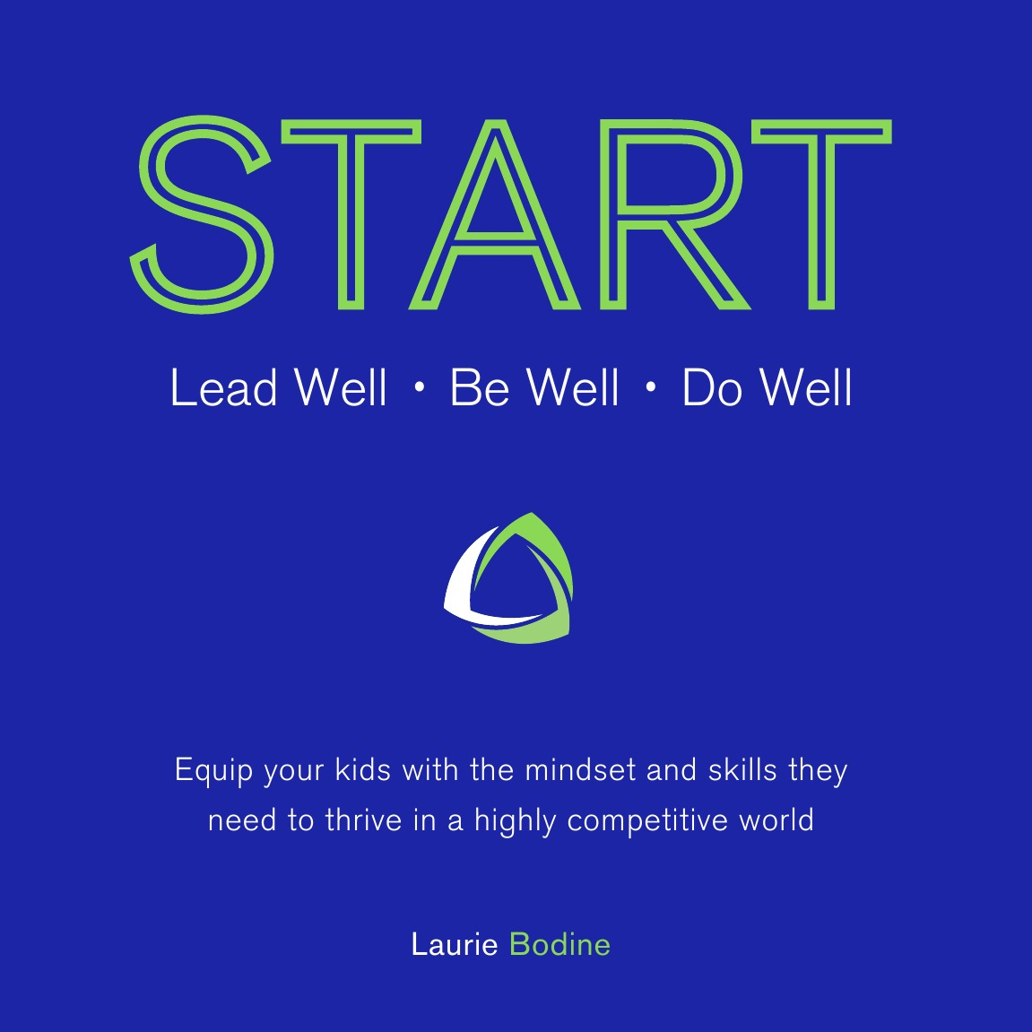 Laurie Bodine START. Lead Well, Be Well, Do Well: Equip your kids with the mindset and skills they need to thrive in a highly competitive world.