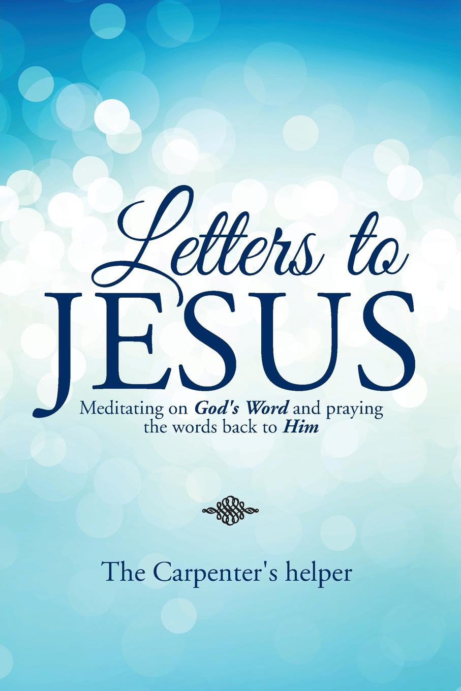 The Carpenter's helper Letters to Jesus. Meditating on God.s Word and praying the words back to Him mykell kendall god s 100 positive word and truth