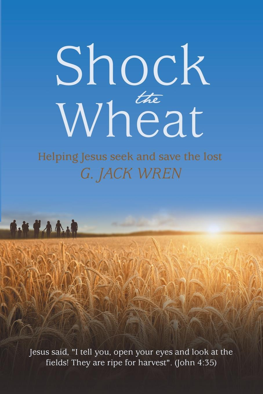 G. Jack Wren Shock the Wheat. Helping Jesus Seek and Save Lost