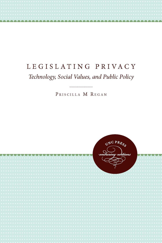 Priscilla M. Regan Legislating Privacy. Technology, Social Values, and Public Policy