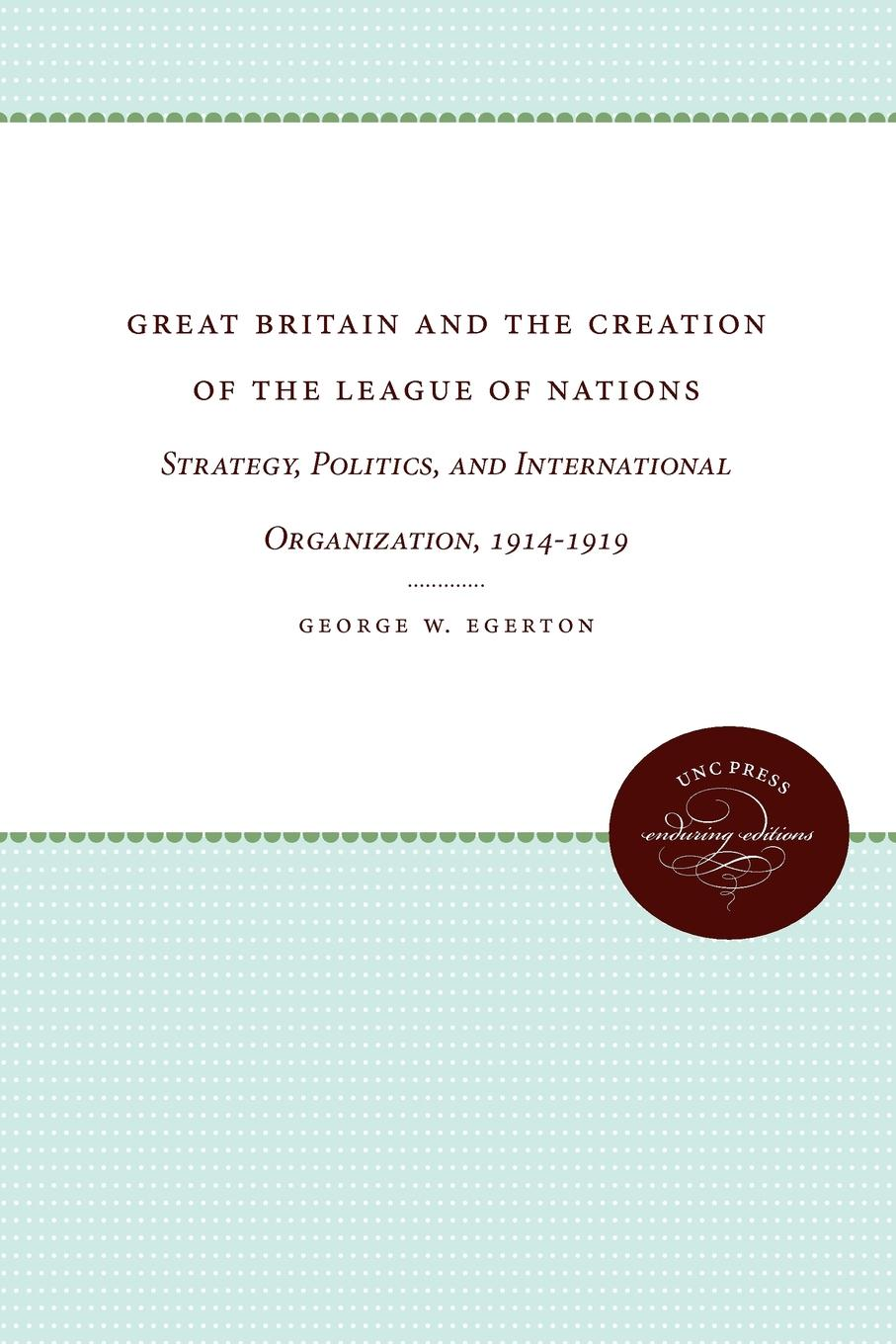 George W. Egerton Great Britain and the Creation of League Nations. Strategy, Politics, International Organization, 1914-1919