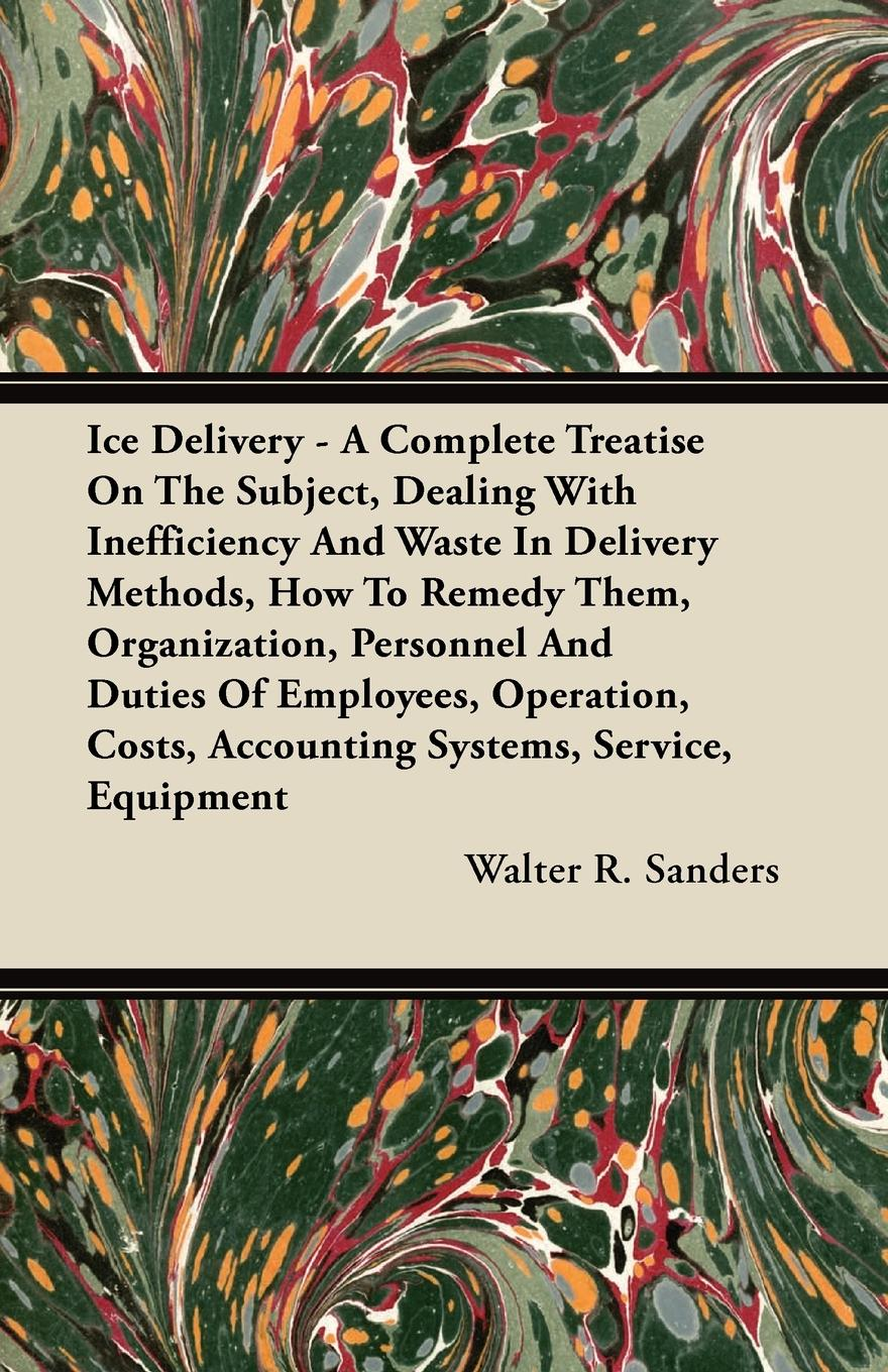 Walter R. Sanders Ice Delivery - A Complete Treatise On The Subject, Dealing With Inefficiency And Waste In Methods, How To Remedy Them, Organization, Personnel Duties Of Employees, Operation, Costs, Accounting Systems, Service, Equipment