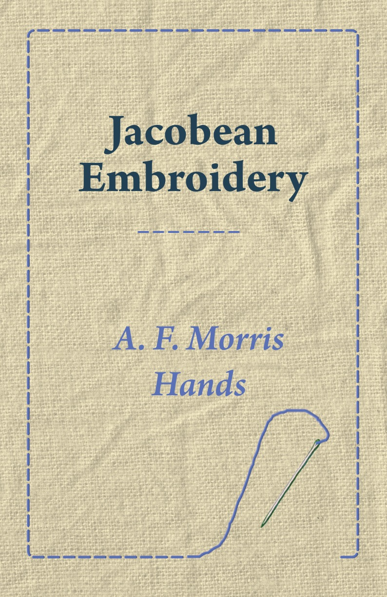 A. F. Morris Hands Jacobean Embroidery elsie mochrie simple embroidery