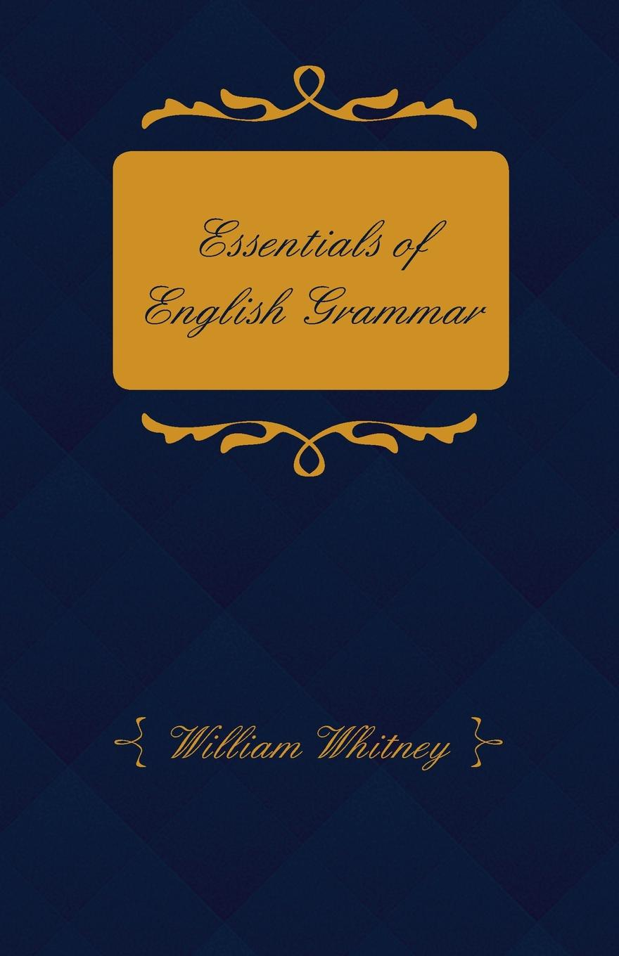 William Dwight Whitney Essentials of English Grammar - For the Use Schools