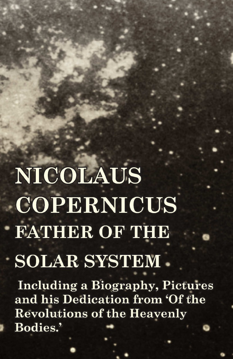 Various Nicolaus Copernicus, Father of the Solar System - Including a Biography, Pictures and his Dedication from .Of the Revolutions of the Heavenly Bodies.. peter conradi j iris murdoch a life the authorized biography