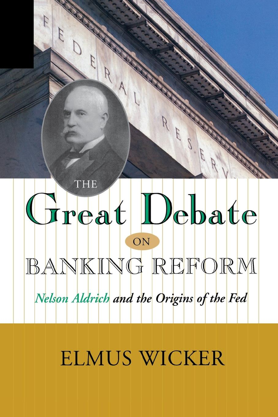 GREAT DEBATE ON BANKING REFORM. NELSON ALDRICH AND THE ORIGINS OF THE FE Eminent historian of economics Elmus Wicker examines the events which...