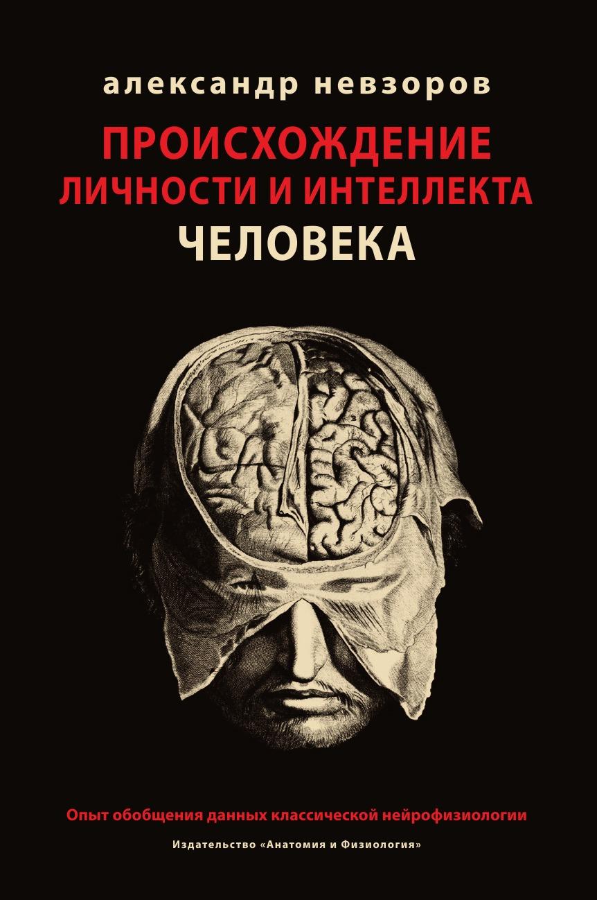 Александр Невзоров Происхождение личности и интеллекта человека. Опыт обобщения данных классической нейрофизиологии происхождение человека