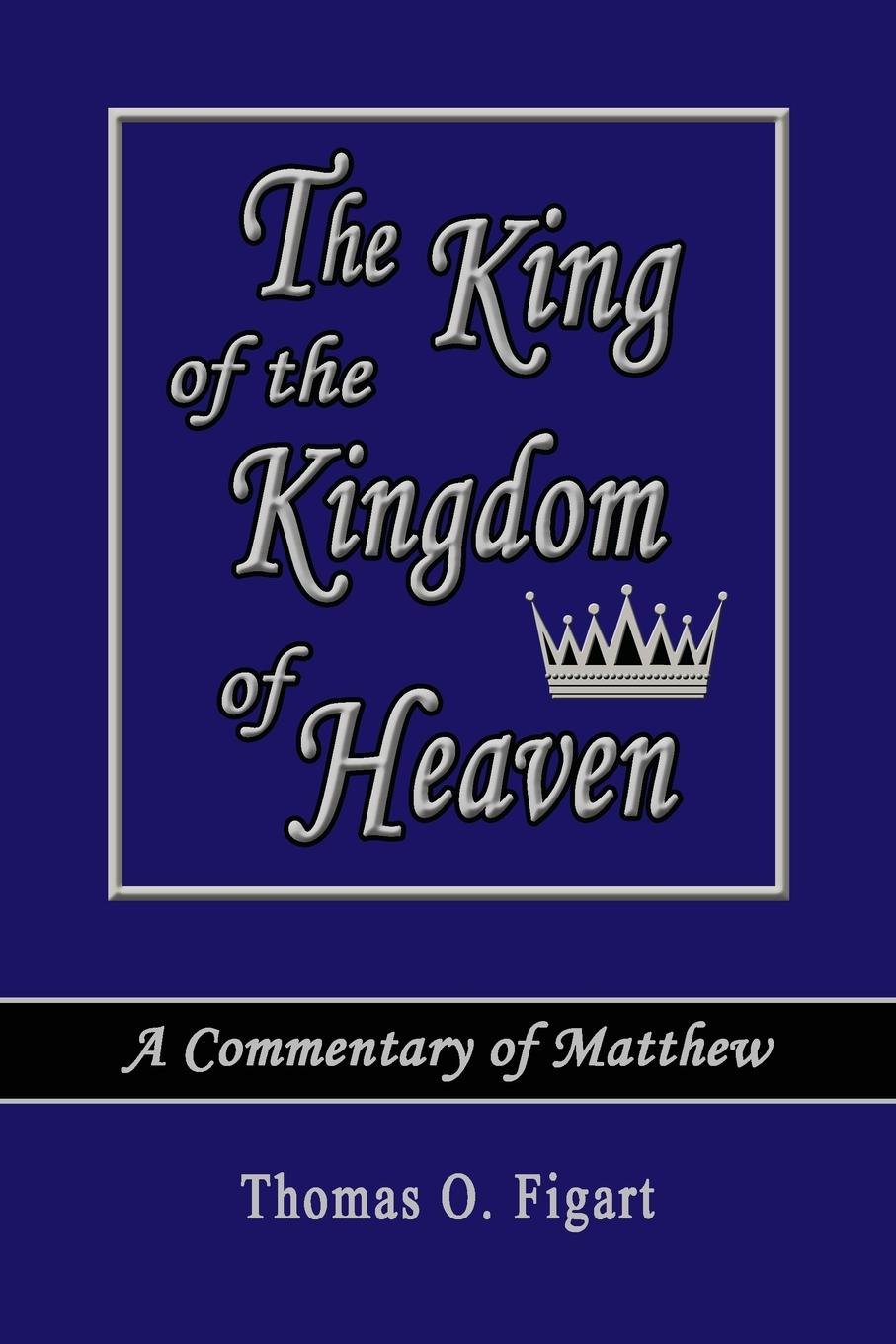 Thomas O. Figart The King of the Kingdom of Heaven. A Commentary of Matthew цена и фото