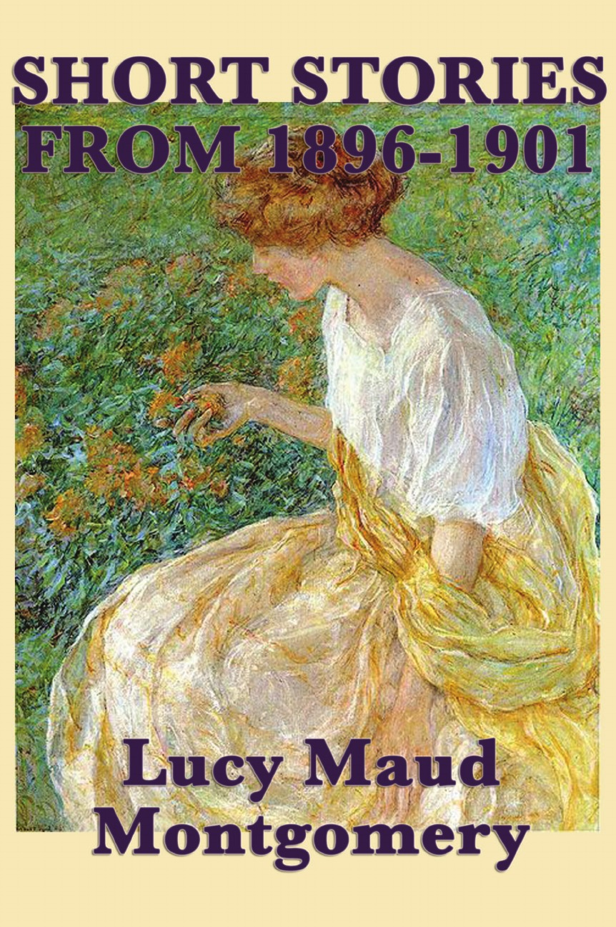 Lucy Maud Montgomery The Short Stories of Lucy Maud Montgomery from 1896-1901 lucy hepburn clicking her heels