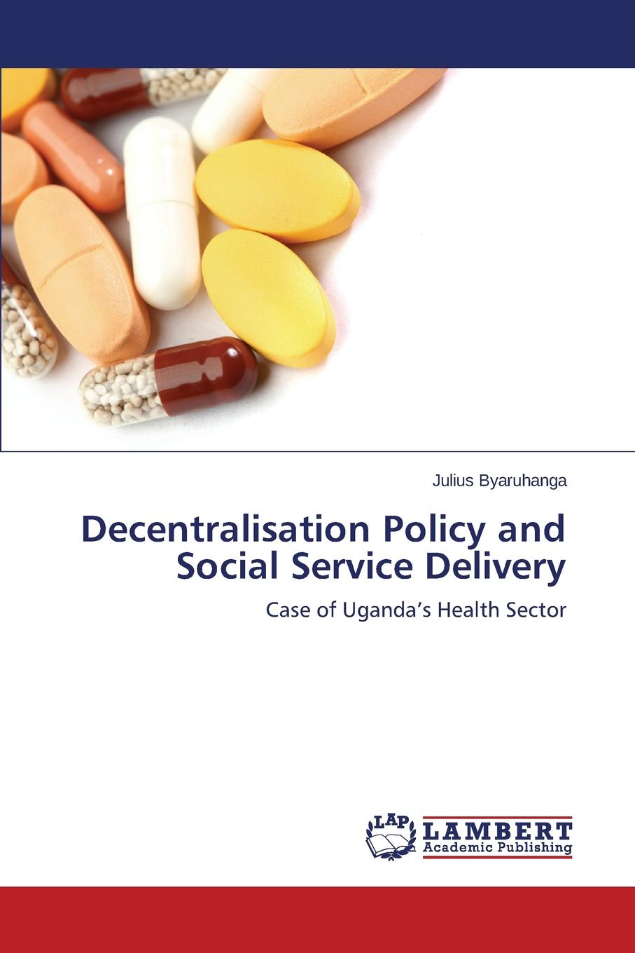 Byaruhanga Julius Decentralisation Policy and Social Service Delivery dynamics of managerial effectiveness