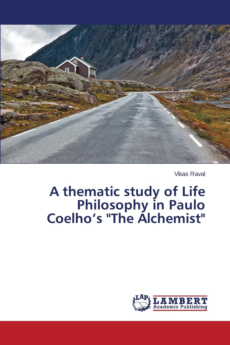 Raval Vikas A thematic study of Life Philosophy in Paulo Coelho.s The Alchemist coelho p the alchemist