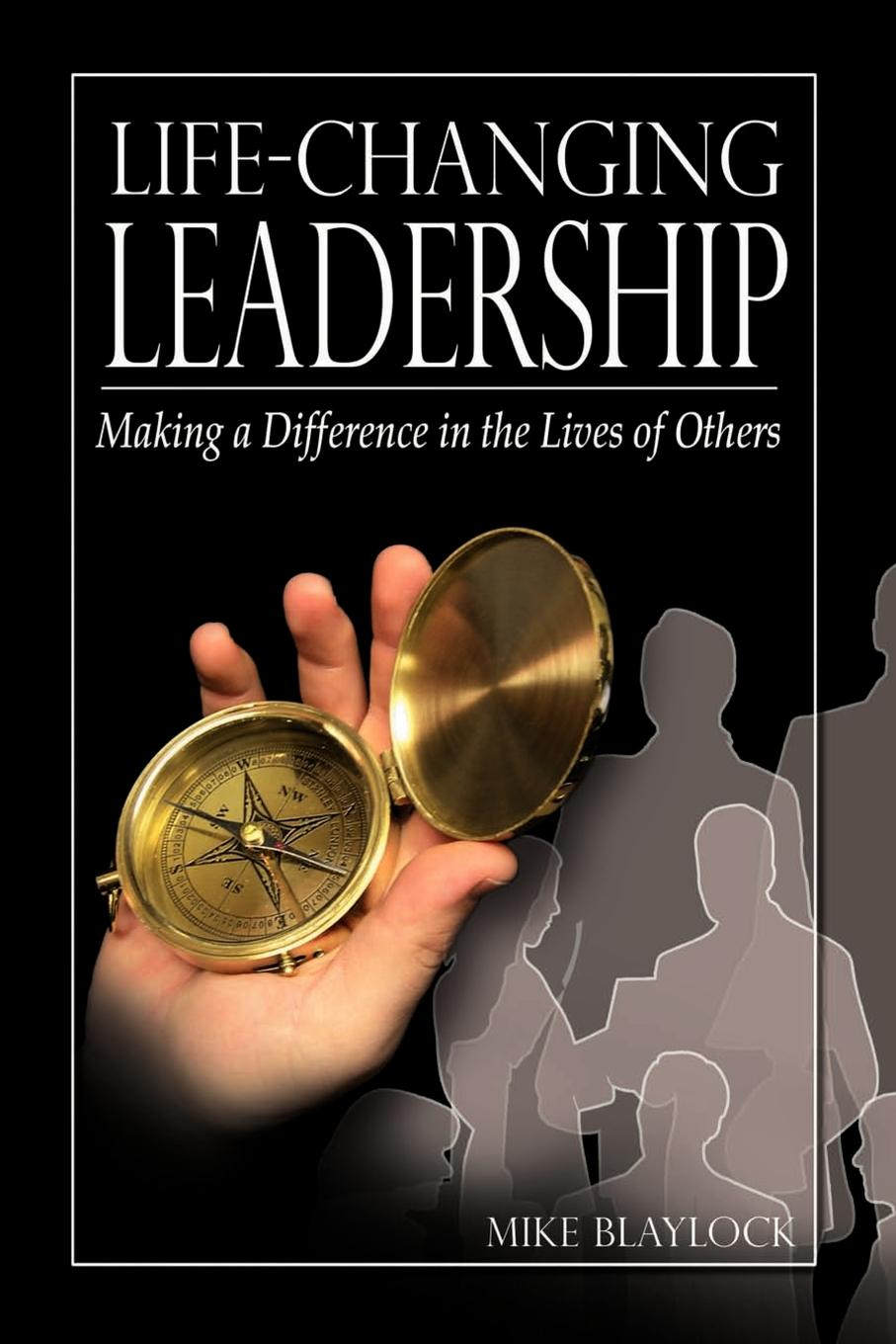 Mike Blaylock Life-Changing Leadership. Making a Difference in the Lives of Others thomas kolditz a in extremis leadership leading as if your life depended on it