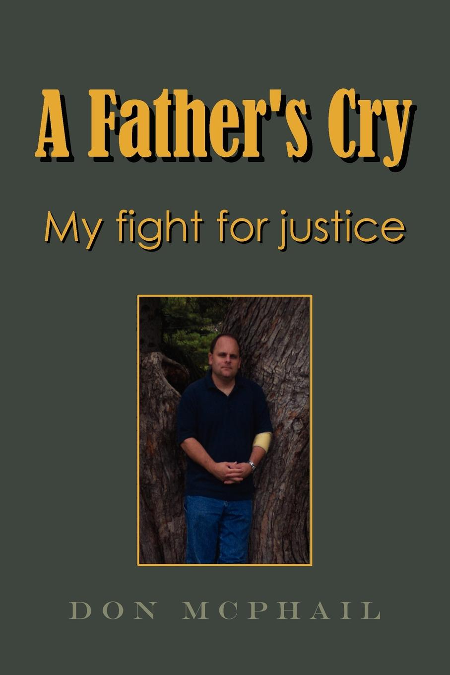 Don McPhail A Father.s Cry - My Fight for Justice it s about time