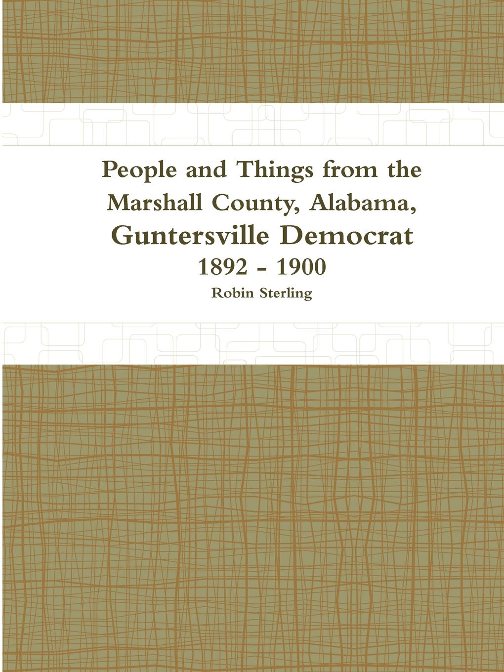 Robin Sterling People and Things from the Marshall County, Alabama, Guntersville Democrat 1892 - 1900 alexander m clayton centennial address on the history of marshall county