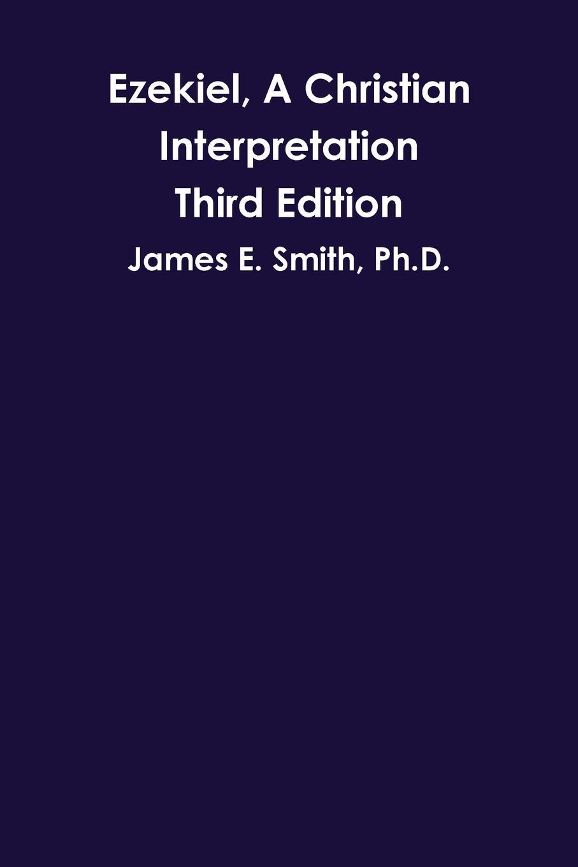 Ph.D. James E. Smith Ezekiel, A Christian Interpretation, Third Edition цена 2017