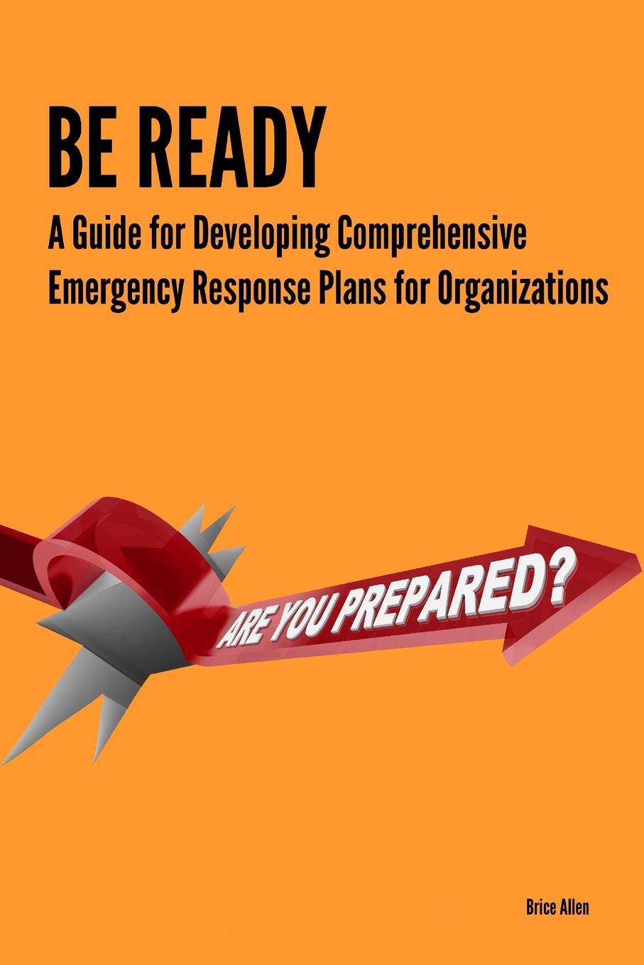 Brice Allen Be Ready - A Guide for Developing Comprehensive Emergency Response Plans for Organizations jennifer labrecque nobody does it better