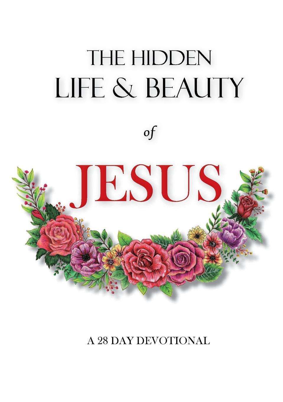 Rachel Wenke The hidden life and beauty of Jesus. A 28 day devotional living in his glorious presence