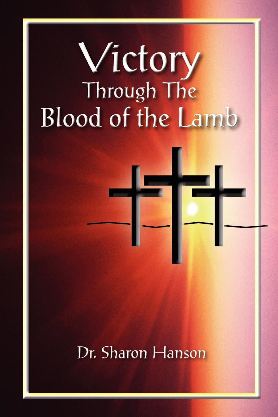 Dr.Sharon Hanson VICTORY THROUGH THE BLOOD OF THE LAMB blood of the lamb
