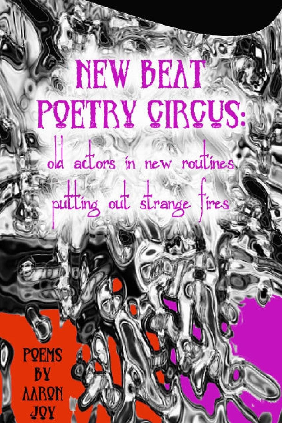 Aaron Joy New Beat Poetry Circus. Old Actors In New Routines Putting Out Strange Fires недорго, оригинальная цена
