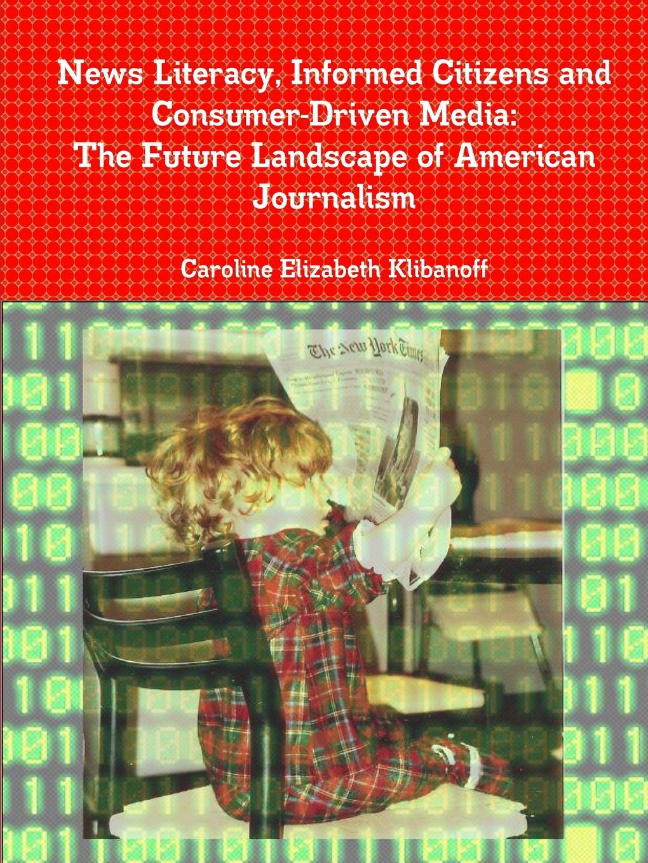 Caroline Elizabeth Klibanoff News Literacy, Informed Citizens and Consumer-Driven Media. The Future Landscape of American Journalism local journalism in a digital world