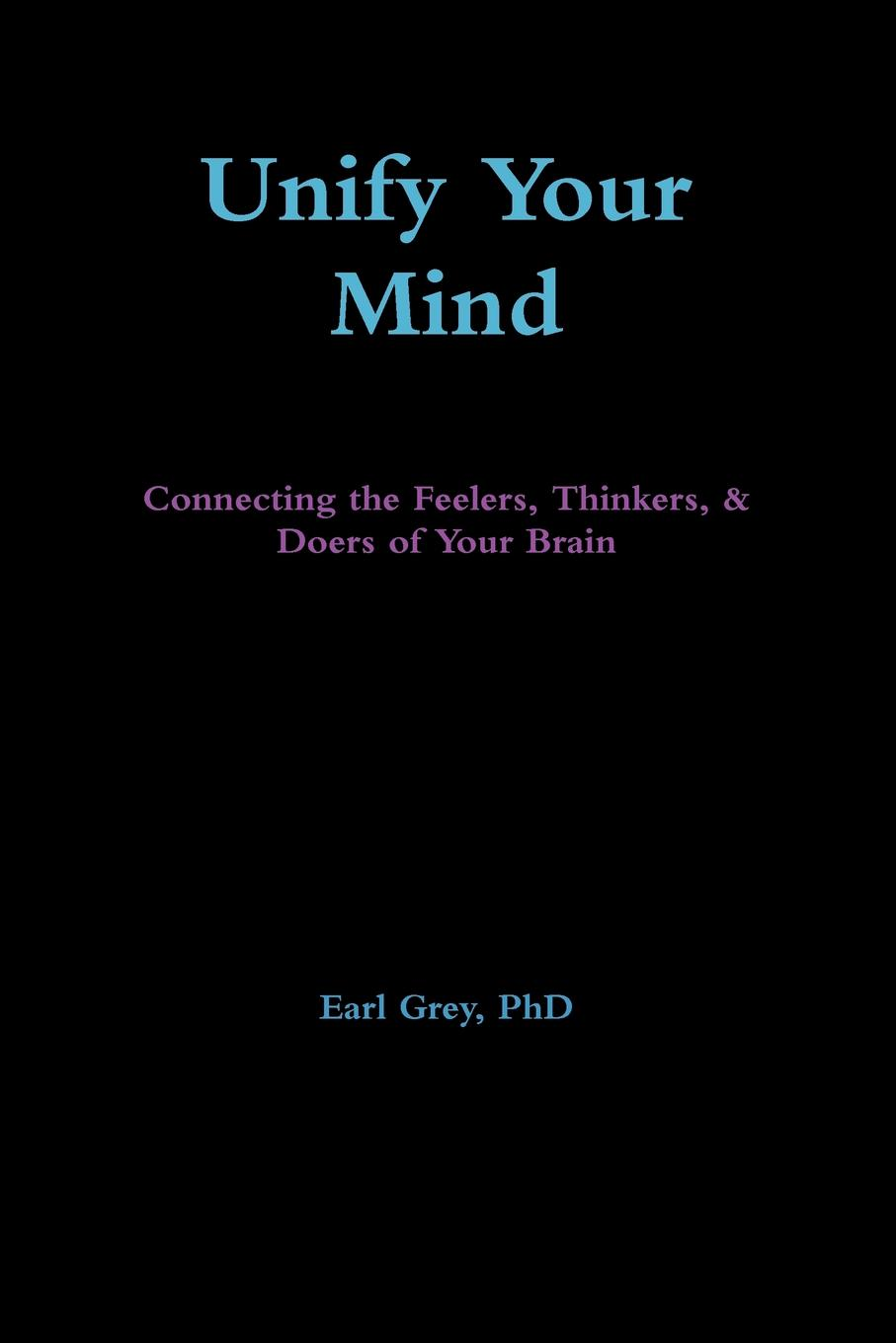 PhD Earl Grey Unify Your Mind. Connecting the Feelers, Thinkers, . Doers of Your Brain